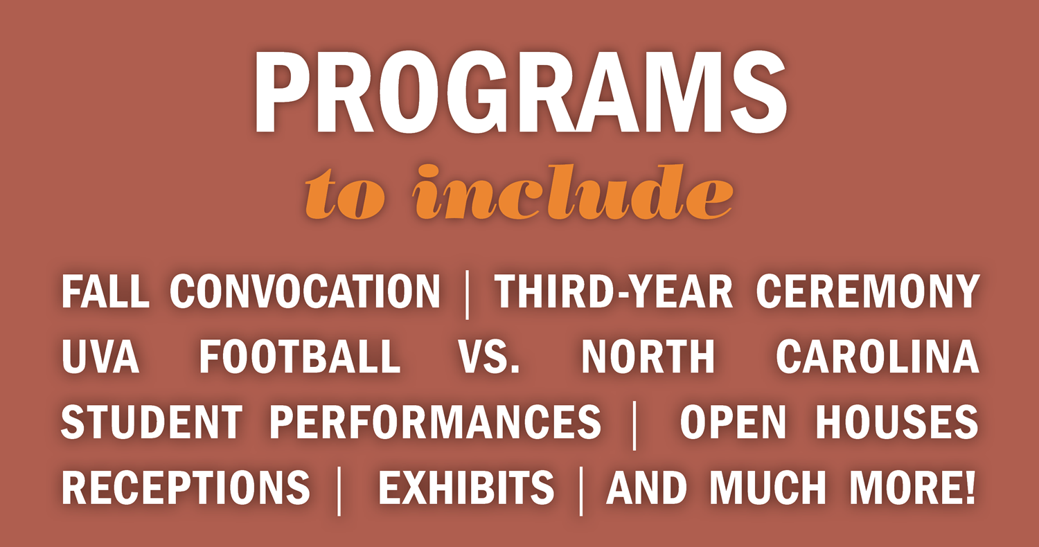 Programs to include Fall Convocation, Third-Year Ceremony, UVA Football vs. North Carolina, Student Performances, Open Houses, Receptions, Exhibits, and much more!