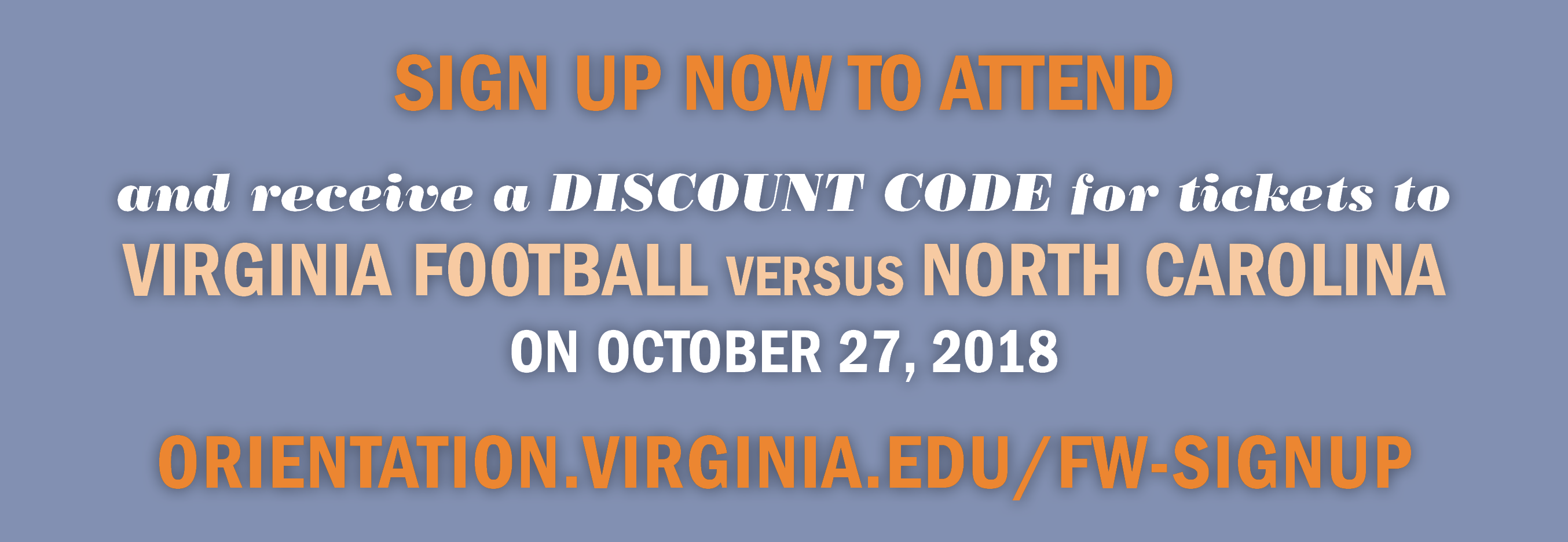 Sign up now to attend, and receive a discount code for tickets to Virginia Football versus North Carolina on October 27, 2018! Go to orientation.virginia.edu/fw-signup.